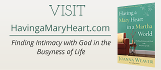 The official book site for Joanna Weaver's best-selling book and DVD Study, Having a Mary Heart in a Martha World: Finding Intimacy with God in the Busyness of Life. Learn more at www.HavingaMaryHeart.com