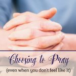 Choosing to Pray (Even When You Don't Feel Like It!)