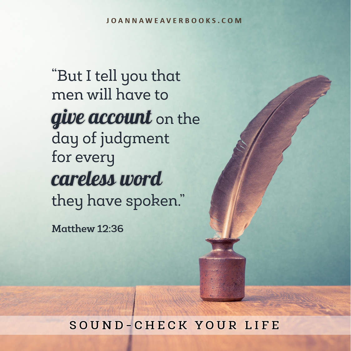 Does your life need a sound check? We will give account one day.... Matthew 12:36 www.JoannaWeaverBooks,com
