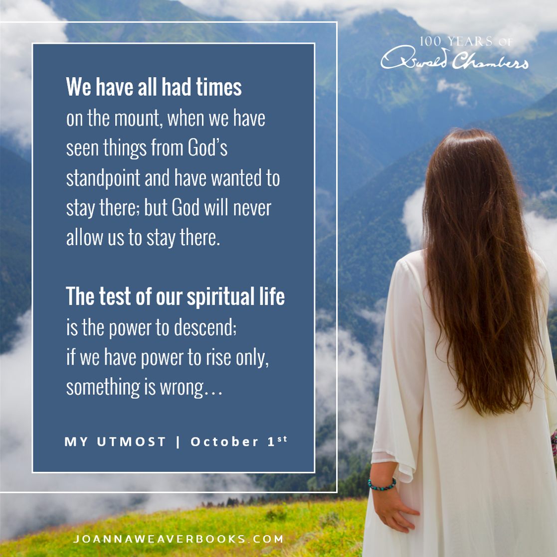 """""""We have all had times on the mount, when we have seen things from God's standpoint and have wanted to stay there; but God will never allow us to stay there. The test of our spiritual life is the power to descend; if we have power to rise only, something is wrong…"""" My Utmost for His Highest - October 1st"""