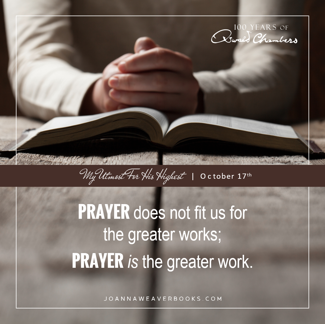 """""""Prayer does not fit us for the greater works; prayer is the greater work."""" My Utmost for His Highest - October 13"""