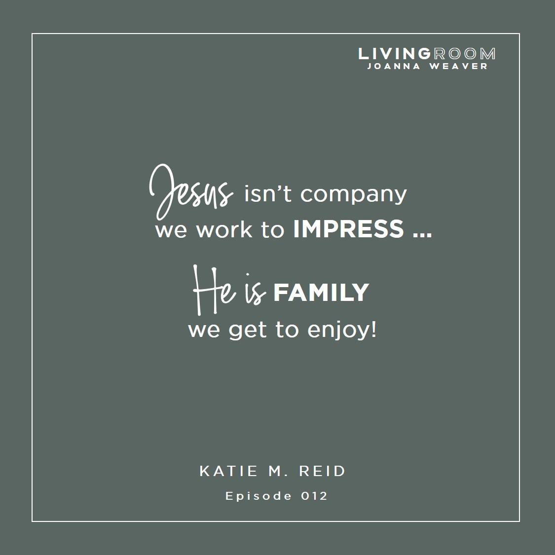 """Jesus isn't company we work to impress...He is family we get to enjoy!"" Katie M. Reid - TLR 012"