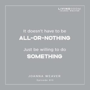 """""""It doesn't have to be all-or-nothing...Just be willing to do something."""" Joanna Weaver - TLR 013"""