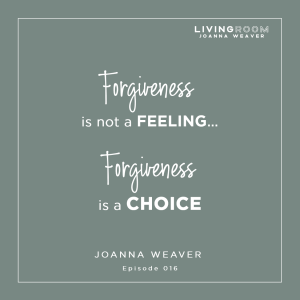 """Forfgiveness is not a feeling...Forgiveness is a choice."" Joanna Weaver - The Living Room Podcast 016"