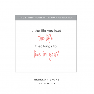 """""""Is the life you lead the life that longs to live in you?"""" Rebekah Lyons - The Living Room Podcast - Episode 024"""
