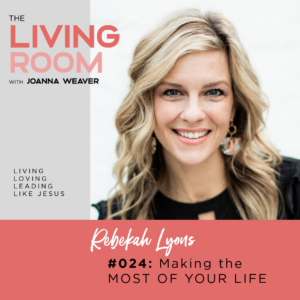 Making the Most of Your Life with Rebekah Lyons - The Living Room Podcast with Joanna Weaver