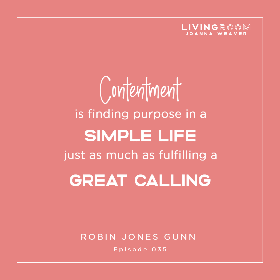 """Contentment is finding purpose in a simple life just as much as fulfilling a great calling."" - Robin Jones Gunn - The Living Room 035"