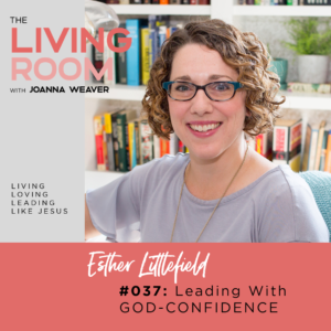 Leading With God-Confidence with Esther Littlefield - The Living Room - Episode 037
