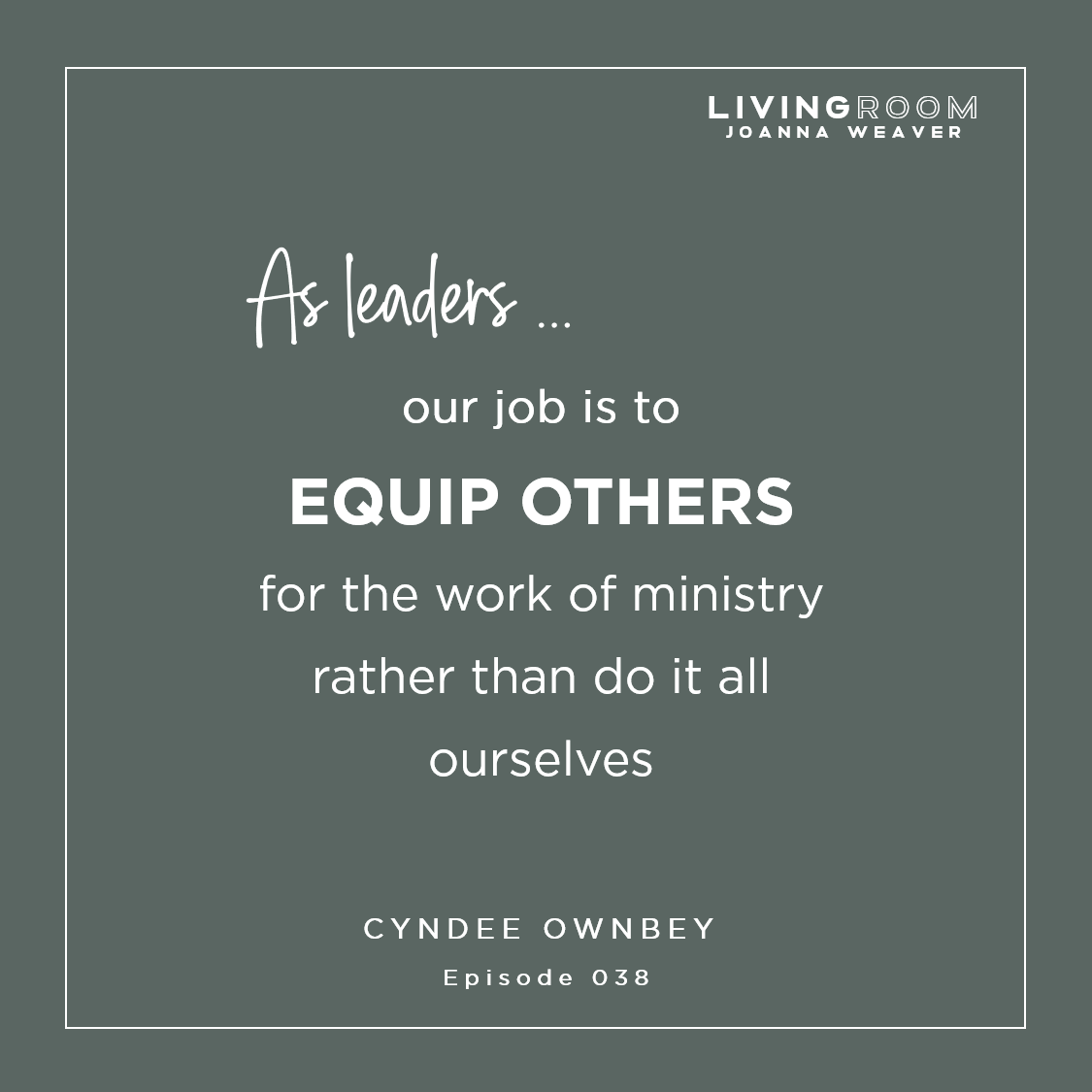 """As leaders, our job is to equip others for the work of ministry rather than do it all ourselves"" - Cyndee Ownbey - The Living Room Podcast - Episode 038"