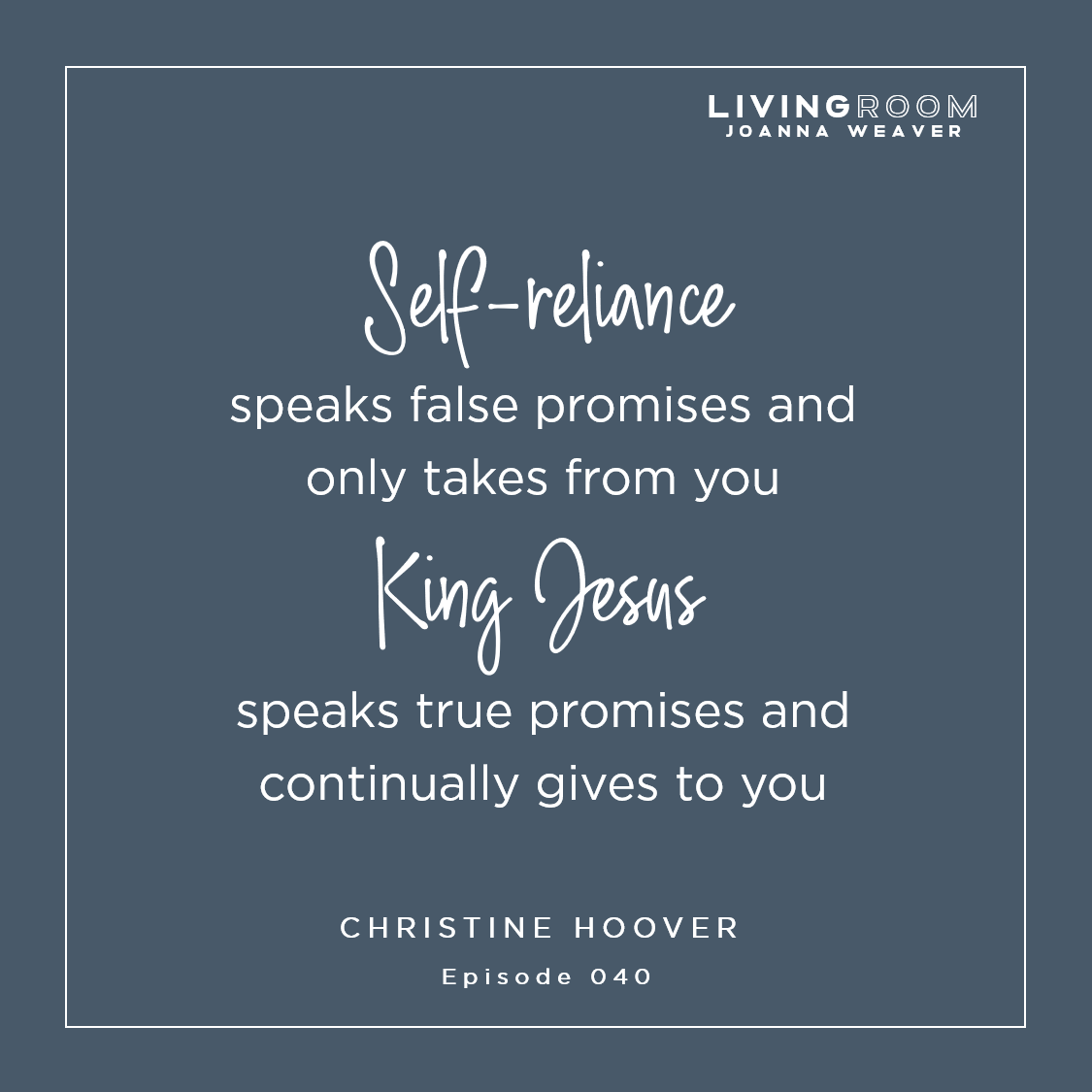 """Self-reliance speaks false promises and only takes from you. King Jesus speaks true promises and continually gives to you."" - Christine Hoover - The Living Room - Episode 040"