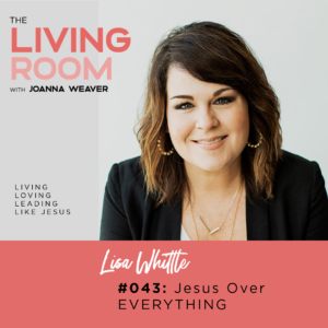 TLR 043 - Jesus Over Everything with Lisa Whittle - The Living Room Podcast - Episode 043