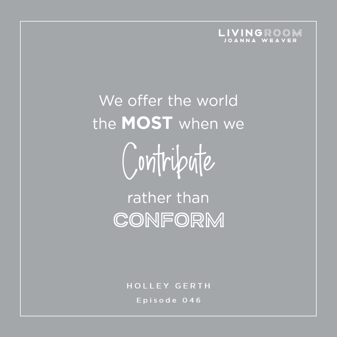 """We offer the world the most when we contribute rather than conform"" - Holley Gerth - The Living Room Podcast - Ep. 046"