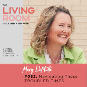 TLR 052 - Navigating These Troubled Times with Mary DeMuth - The Living Room Podcast with Joanna Weaver
