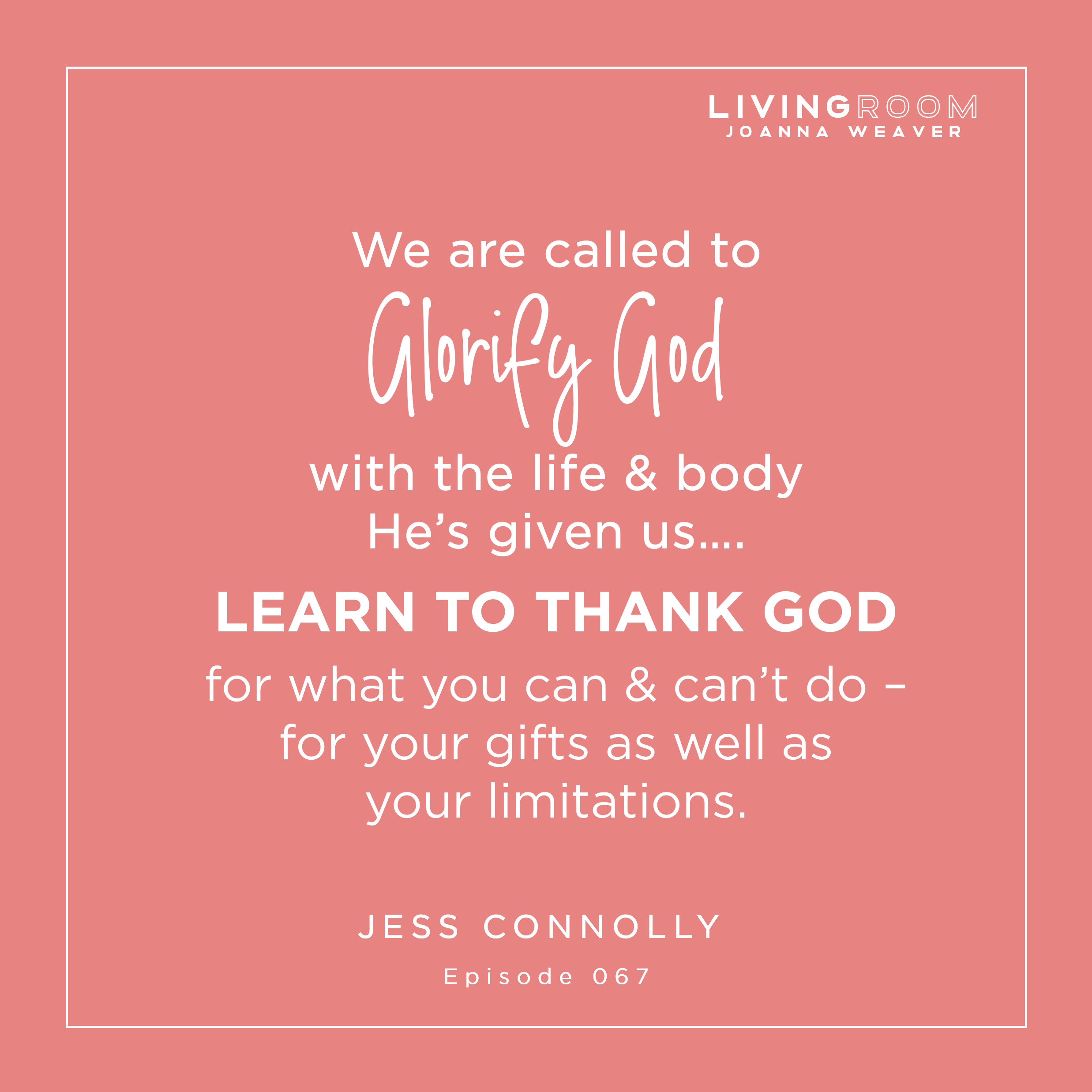 """""""We are called to glorify God with the life and body He's given us...Learn to thank God for you can and can't do - for your gifts as well as your limitations."""" Jess Connolly - The Living Room Podcast - Episdoe 067"""
